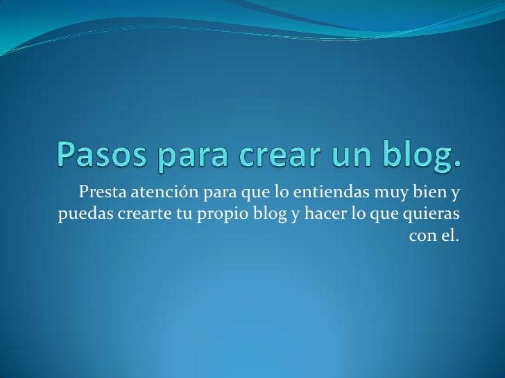 Pasos para crear un blog.<br />Presta atención para que lo entiendas muy bien y puedas crearte tu propio blog y hacer lo q...