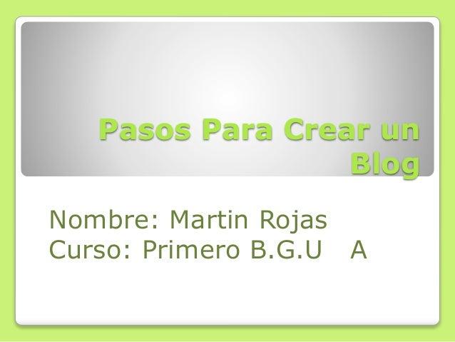 Pasos Para Crear un Blog Nombre: Martin Rojas Curso: Primero B.G.U A