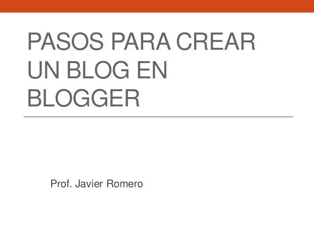 PASOS PARA CREARUN BLOG ENBLOGGER Prof. Javier Romero
