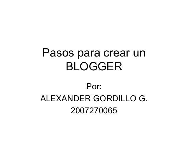 Pasos para crear un BLOGGER Por: ALEXANDER GORDILLO G. 2007270065