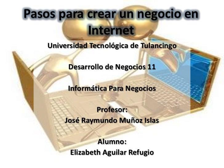 Pasos para crear un negocio en           Internet    Universidad Tecnológica de Tulancingo         Desarrollo de Negocios ...