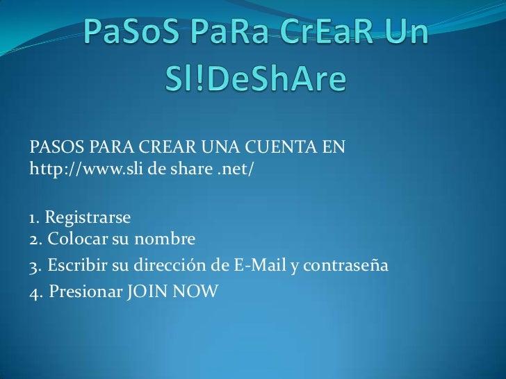 PaSoSPaRaCrEaR Un Sl!DeShAre<br />PASOS PARA CREAR UNA CUENTA EN         http://www.sli de share .net/<br />1. Registrarse...