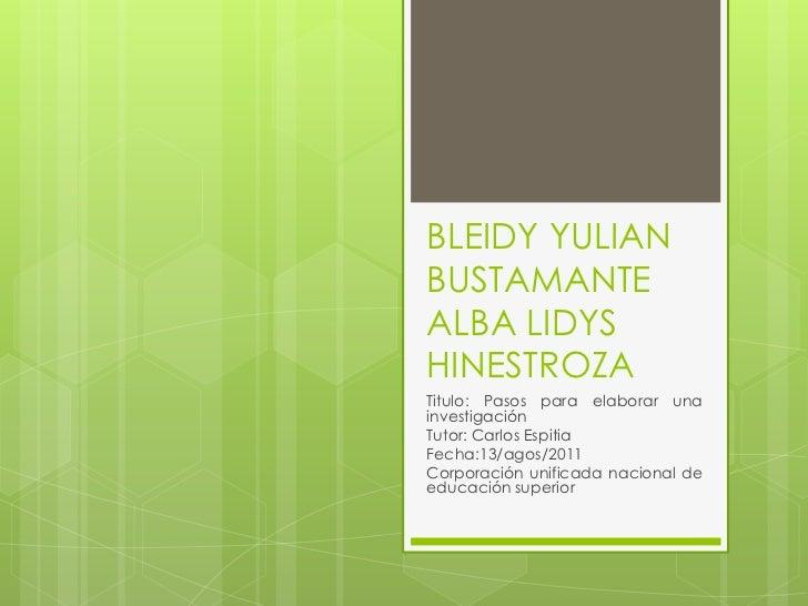 BLEIDY YULIAN BUSTAMANTE ALBA LIDYS HINESTROZA <br />Titulo: Pasos para elaborar una investigación<br />Tutor: Carlos Espi...