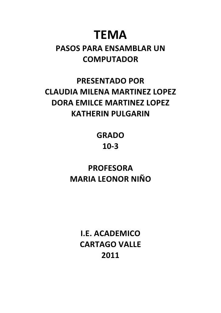 TEMA<br />PASOS PARA ENSAMBLAR UN COMPUTADOR<br />PRESENTADO POR<br />CLAUDIA MILENA MARTINEZ LOPEZ<br />DORA EMILCE MARTI...
