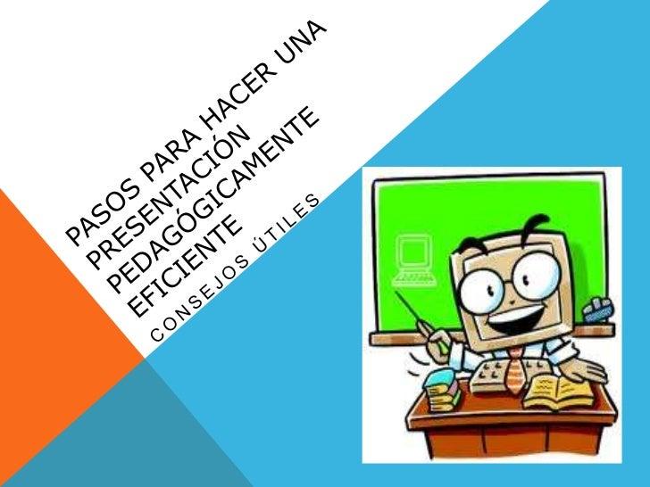 PASOS PARA HACER UNA PRESENTACIÓN PEDAGÓGICAMENTE EFICIENTE<br />CONSEJOS ÚTILES<br />
