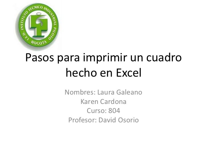 Pasos para imprimir un cuadro       hecho en Excel       Nombres: Laura Galeano            Karen Cardona              Curs...