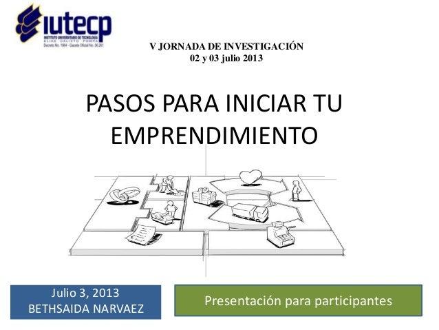 PASOS PARA INICIAR TU EMPRENDIMIENTO Julio 3, 2013 BETHSAIDA NARVAEZ V JORNADA DE INVESTIGACIÓN 02 y 03 julio 2013 Present...