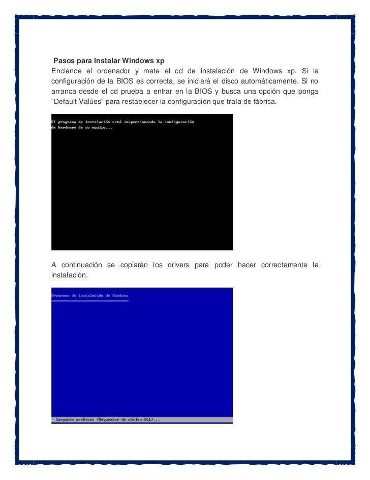 Pasos para Instalar Windows xpEnciende el ordenador y mete el cd de instalación de Windows xp. Si laconfiguración de la BI...