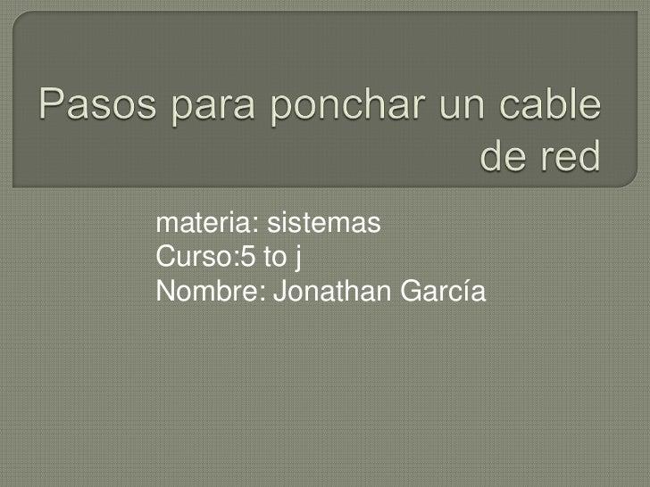 Pasos para ponchar un cable de red<br />materia: sistemas<br />Curso:5 to j<br />Nombre: Jonathan García<br />