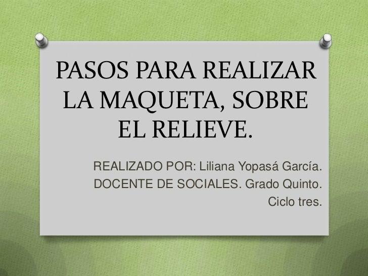 PASOS PARA REALIZAR LA MAQUETA, SOBRE     EL RELIEVE.  REALIZADO POR: Liliana Yopasá García.  DOCENTE DE SOCIALES. Grado Q...