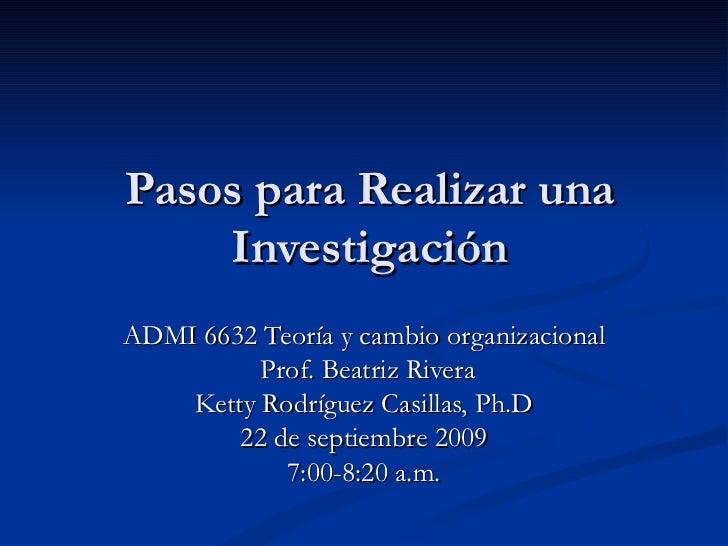 Pasos para Realizar una Investigación ADMI 6632 Teoría y cambio organizacional Prof. Beatriz Rivera Ketty Rodríguez Casill...