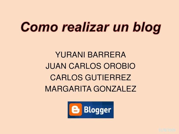 Como realizar un blog<br />YURANI BARRERA<br />JUAN CARLOS OROBIO<br />CARLOS GUTIERREZ<br />MARGARITA GONZALEZ<br />31/8/...