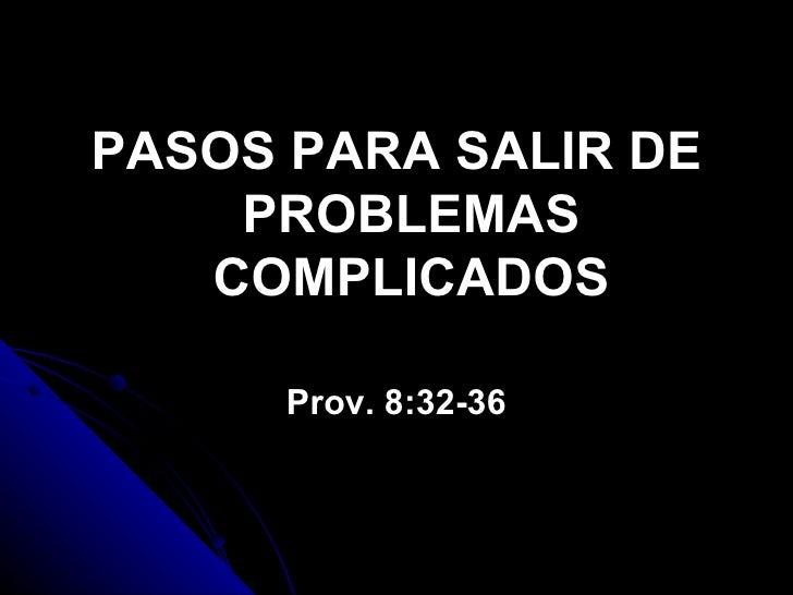 <ul><li>PASOS PARA SALIR DE PROBLEMAS COMPLICADOS </li></ul><ul><li>Prov. 8:32-36 </li></ul>