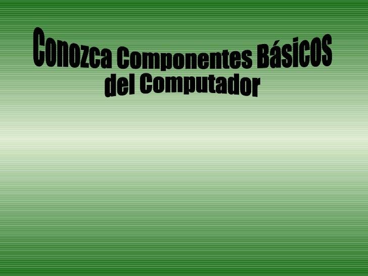 Conozca Componentes Básicos  del Computador