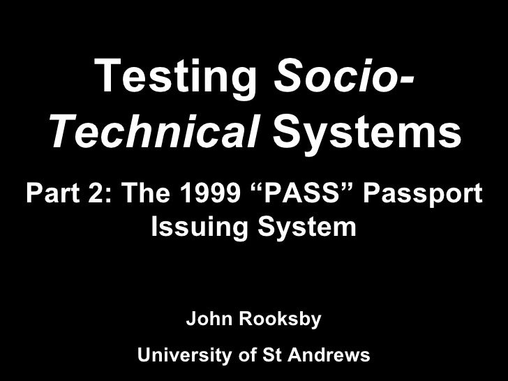 "Testing  Socio-Technical  Systems Part 2: The 1999 ""PASS"" Passport Issuing System John Rooksby University of St Andrews"