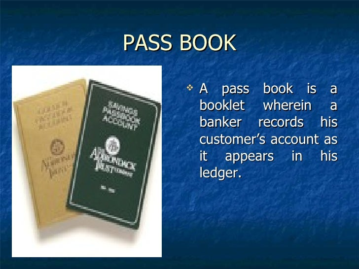 PASS BOOK <ul><li>A pass book is a booklet wherein a banker records his customer's account as it appears in his ledger.  <...