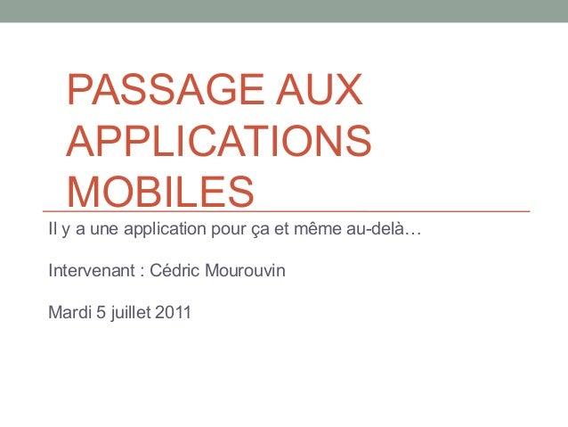 PASSAGE AUX  APPLICATIONS  MOBILESIl y a une application pour ça et même au-delà…Intervenant : Cédric MourouvinMardi 5 jui...