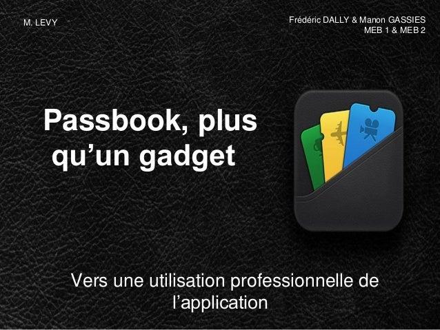 Passbook, plus qu'un gadget Vers une utilisation professionnelle de l'application Frédéric DALLY & Manon GASSIES MEB 1 & M...