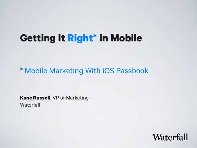 Getting It Right* In Mobile Kane Russell, VP of Marketing Waterfall * Mobile Marketing With iOS Passbook