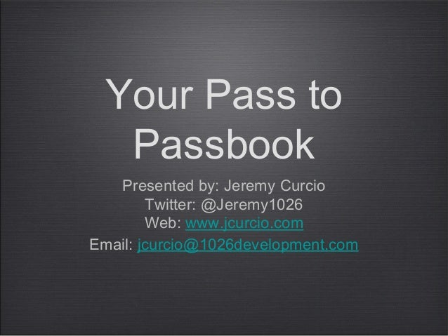 Your Pass to  Passbook   Presented by: Jeremy Curcio        Twitter: @Jeremy1026        Web: www.jcurcio.comEmail: jcurcio...