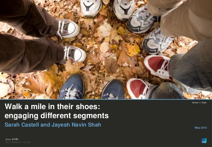 Version 1 | PublicWalk a mile in their shoes:engaging different segmentsSarah Castell and Jayesh Navin Shah      May 2012©...
