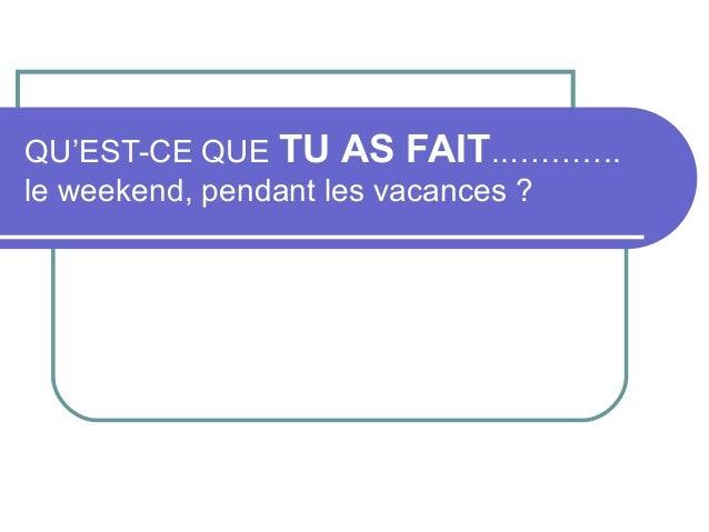 QU'EST-CE QUE TU AS FAIT..………..le weekend, pendant les vacances ?