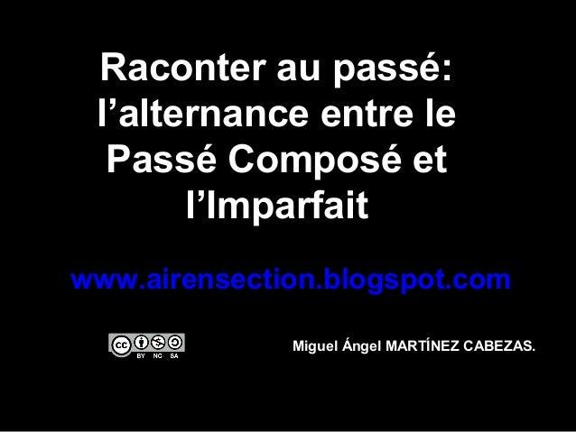 Raconter au passé: l'alternance entre le Passé Composé et l'Imparfait www.airensection.blogspot.com Miguel Ángel MARTÍNEZ ...