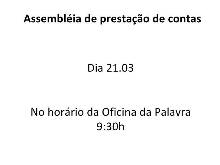 Assembléia de prestação de contas Dia 21.03 No horário da Oficina da Palavra 9:30h