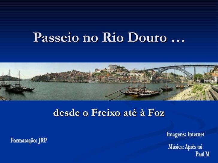 Passeio no Rio Douro … desde o Freixo até à Foz Formatação: JRP Imagens: Internet Música: Après toi Paul Mauriat