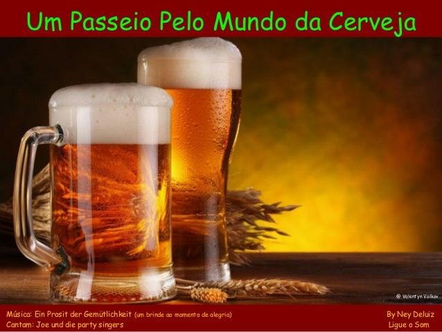 Um Passeio Pelo Mundo da Cerveja Música: Ein Prosit der Gemütlichkeit (um brinde ao momento de alegria) By Ney Deluiz Cant...