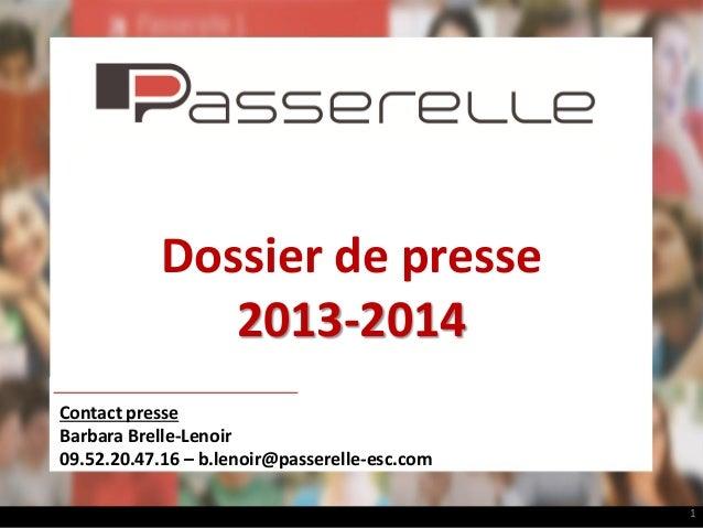Dossier de presse 2013-2014 Contact presse Barbara Brelle-Lenoir 09.52.20.47.16 – b.lenoir@passerelle-esc.com 1
