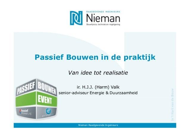 Passief Bouwen in de praktijk Van idee tot realisatie ir. H.J.J. (Harm) Valk senior-adviseur Energie & Duurzaamheid Nieman...