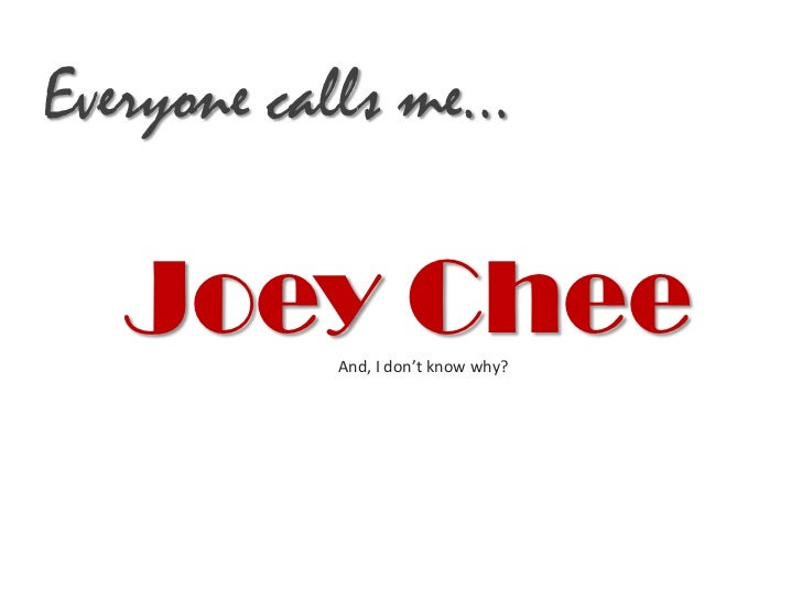 Everyone calls me…   Joey Chee           And, I don't know why?