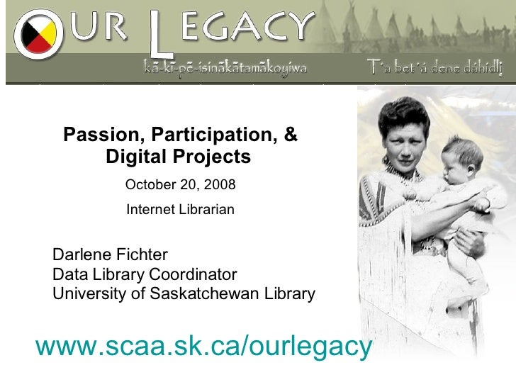 www.scaa.sk.ca/ourlegacy Passion, Participation, & Digital Projects   October 20, 2008 Internet Librarian Darlene Fichter ...
