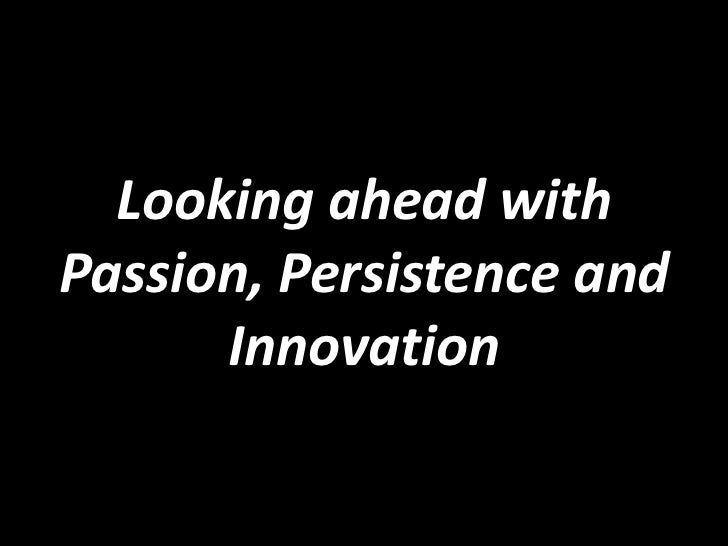 Looking ahead with Passion, Persistence and Innovation <br />