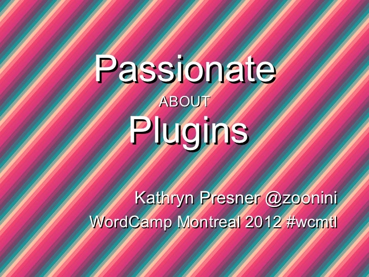 Passionate        ABOUT    Plugins     Kathryn Presner @zooniniWordCamp Montreal 2012 #wcmtl
