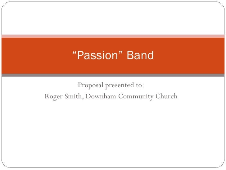 "Proposal presented to: Roger Smith, Downham Community Church "" Passion"" Band"