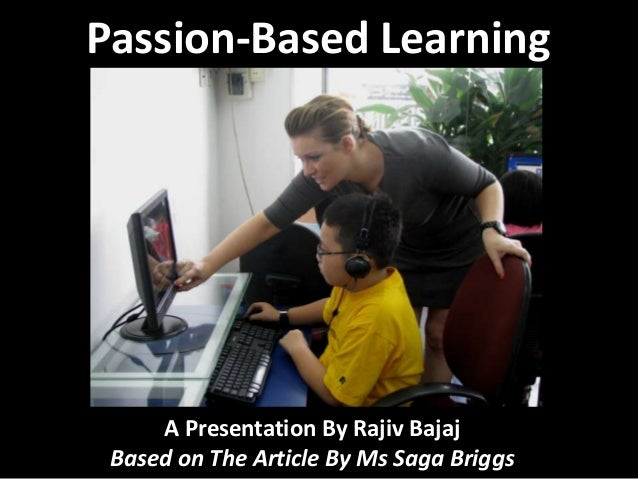 Passion-Based Learning  A Presentation By Rajiv Bajaj Based on The Article By Ms Saga Briggs