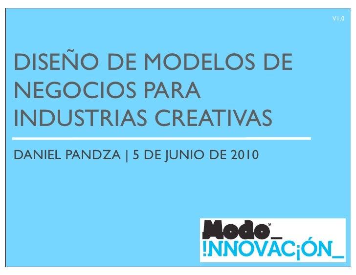 V1.0     DISEÑO DE MODELOS DE NEGOCIOS PARA INDUSTRIAS CREATIVAS DANIEL PANDZA | 5 DE JUNIO DE 2010