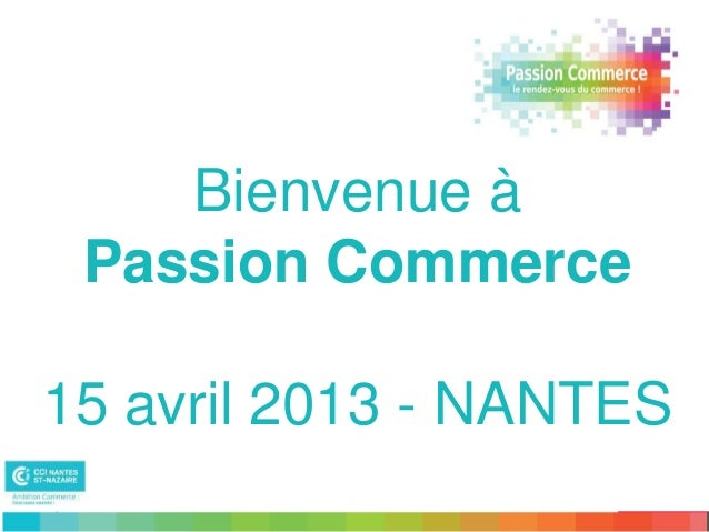 Bienvenue à Passion Commerce15 avril 2013 - NANTES