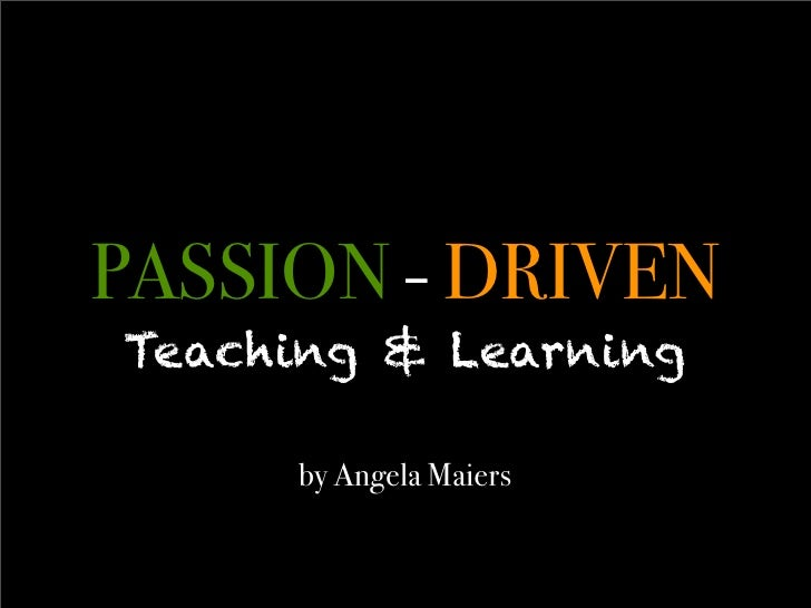 PASSION - DRIVEN Teaching & Learning       by Angela Maiers
