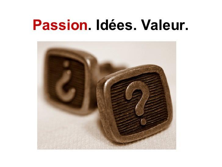 Passion . Idées. Valeur.