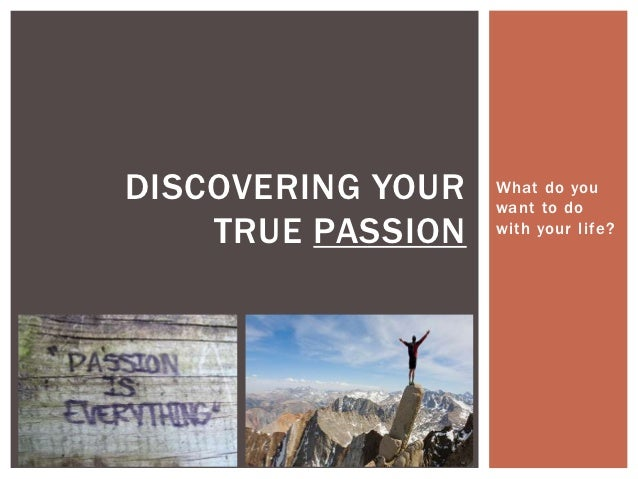 DISCOVERING YOUR   What do you                   want to do    TRUE PASSION   with your life?