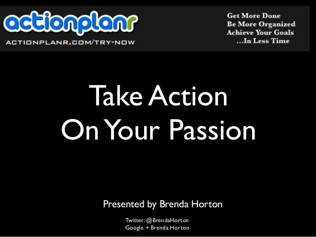 Take Action OnYour Passion Twitter: @BrendaHorton Google + Brenda Horton Presented by Brenda Horton