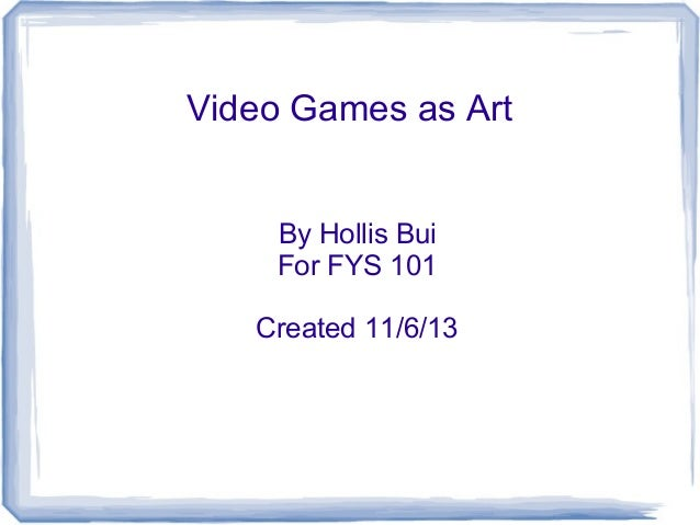 Video Games as Art By Hollis Bui For FYS 101 Created 11/6/13