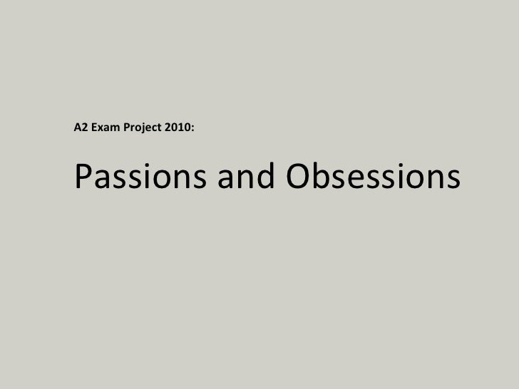 A2 Exam Project 2010: Passions and Obsessions
