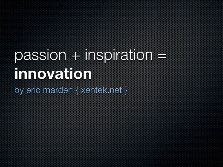 passion + inspiration = innovation by eric marden { xentek.net }