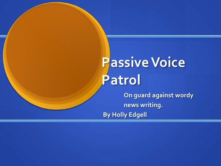 Passive Voice Patrol        On guard against wordy        news writing. By Holly Edgell