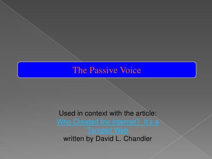 The Passive Voice<br />Used in context with the article:<br />Who Created the Internet?  It's a Tangled Web<br />written b...