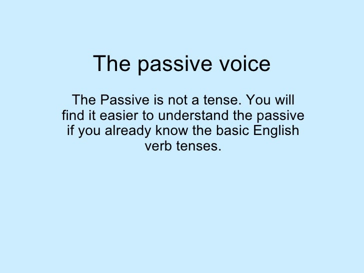 The passive voice The Passive is not a tense. You will find it easier to understand the passive if you already know the ba...